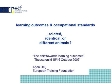 "1 learning outcomes & occupational standards related, identical, or different animals? ""The shift towards learning outcomes"" Thessaloniki 15/16 October."