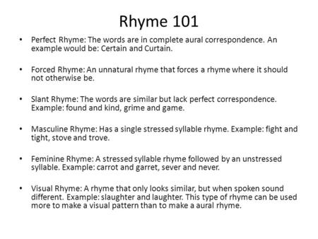 Rhyme 101 Perfect Rhyme: The words are in complete aural correspondence. An example would be: Certain and Curtain. Forced Rhyme: An unnatural rhyme that.