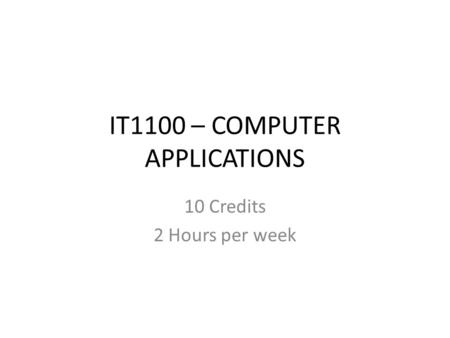 IT1100 – COMPUTER APPLICATIONS 10 Credits 2 Hours per week.