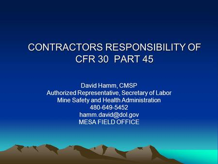 CONTRACTORS RESPONSIBILITY OF CFR 30 PART 45 David Hamm, CMSP Authorized Representative, Secretary of Labor Mine Safety and Health Administration 480-649-5452.
