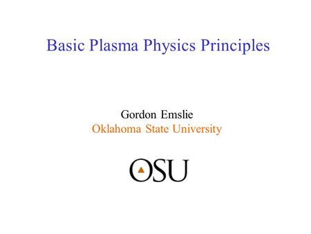 Basic Plasma Physics Principles Gordon Emslie Oklahoma State University.