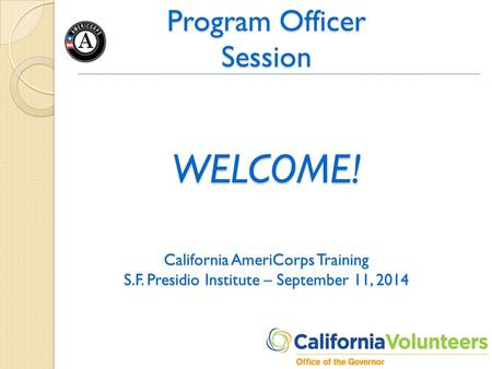 Program Officer Session WELCOME! California AmeriCorps Training S.F. Presidio Institute – September 11, 2014.