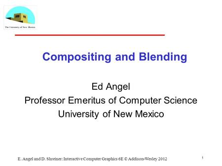 Compositing and Blending Ed Angel Professor Emeritus of Computer Science University of New Mexico 1 E. Angel and D. Shreiner: Interactive Computer Graphics.