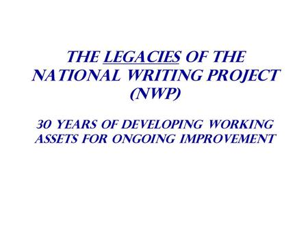 The Legacies Of The National Writing Project (NWP) 30 years of Developing Working Assets For Ongoing Improvement.