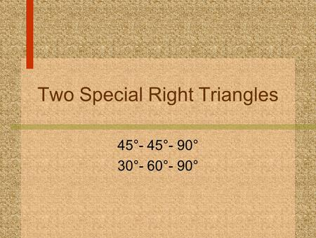 Two Special Right Triangles 45°- 45°- 90° 30°- 60°- 90°