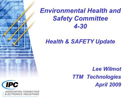 Environmental Health and Safety Committee 4-30 Health & SAFETY Update Lee Wilmot TTM Technologies April 2009.