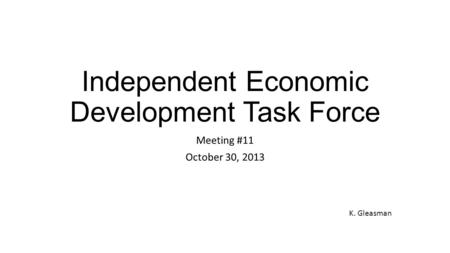 Independent Economic Development Task Force Meeting #11 October 30, 2013 K. Gleasman.