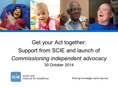 Sharing knowledge, improving lives Get your Act together: Support from SCIE and launch of Commissioning independent advocacy 30 October 2014.