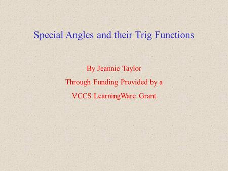 Special Angles and their Trig Functions By Jeannie Taylor Through Funding Provided by a VCCS LearningWare Grant.