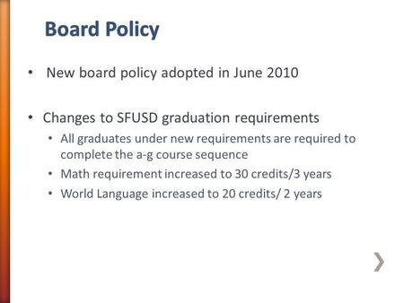 New board policy adopted in June 2010 Changes to SFUSD graduation requirements All graduates under new requirements are required to complete the a-g course.