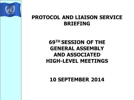 PROTOCOL AND LIAISON SERVICE BRIEFING 69 TH SESSION OF THE GENERAL ASSEMBLY AND ASSOCIATED HIGH-LEVEL MEETINGS 10 SEPTEMBER 2014.