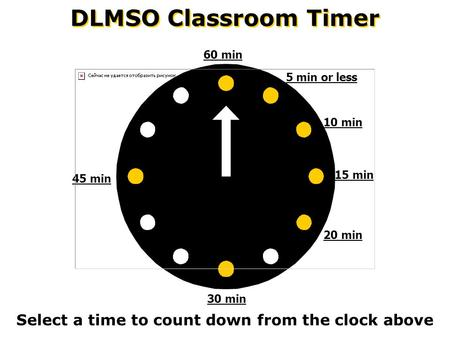 DLMSO Classroom Timer Select a time to count down from the clock above 60 min 45 min 30 min 20 min 15 min 10 min 5 min or less.