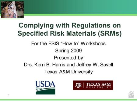 "Complying with Regulations on Specified Risk Materials (SRMs) For the FSIS ""How to"" Workshops Spring 2009 Presented by Drs. Kerri B. Harris and Jeffrey."