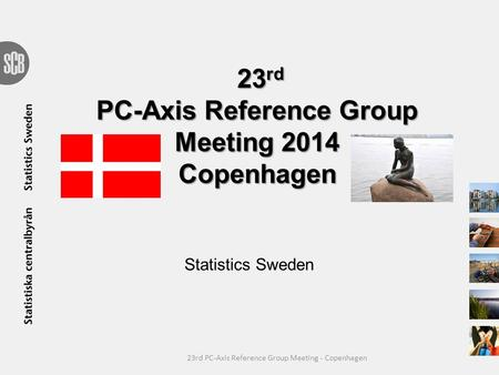 23 rd PC-Axis Reference Group Meeting 2014 Copenhagen Statistics Sweden 23rd PC-Axis Reference Group Meeting - Copenhagen.