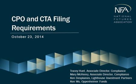 CPO and CTA Filing Requirements October 23, 2014 Tracey Hunt, Associate Director, Compliance Mary McHenry, Associate Director, Compliance Ken Desplaines,