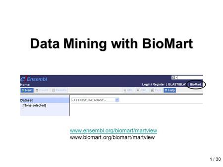 1 / 30 Data Mining with BioMart www.ensembl.org/biomart/martview www.biomart.org/biomart/martview.