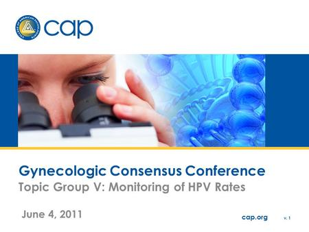 Cap.org v. 1 Gynecologic Consensus Conference Topic Group V: Monitoring of HPV Rates June 4, 2011.