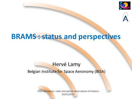 STCE Workshop : radio and optical observations of meteors 30/01/2014 BRAMS : status and perspectives Hervé Lamy Belgian Institute for Space Aeronomy (BISA)