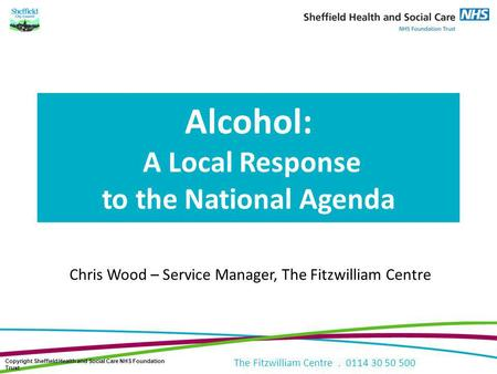 The Fitzwilliam Centre. 0114 30 50 500 Alcohol: A Local Response to the National Agenda Chris Wood – Service Manager, The Fitzwilliam Centre Copyright.