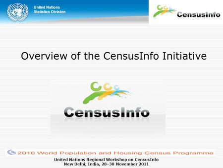 United Nations Statistics Division United Nations Regional Workshop on CensusInfo New Delhi, India, 28–30 November 2011 Overview of the CensusInfo Initiative.