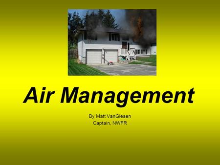 Air Management By Matt VanGiesen Captain, NWFR When do we need SCBA? Contaminated atmosphere or one that may become contaminated Oxygen deficient, suspected.
