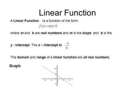 Linear Function A Linear Function Is a function of the form where m and b are real numbers and m is the slope and b is the y - intercept. The x – intercept.