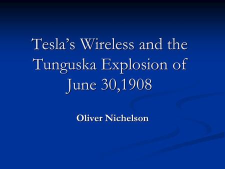 Tesla's Wireless and the Tunguska Explosion of June 30,1908 Oliver Nichelson.