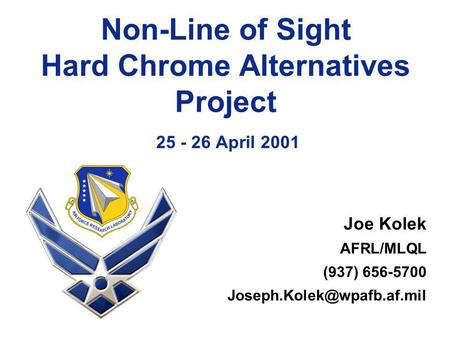 Non-Line of Sight Hard Chrome Alternatives Project 25 - 26 April 2001 Joe Kolek AFRL/MLQL (937) 656-5700
