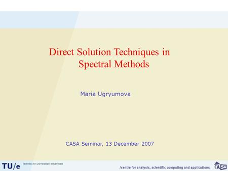 Maria Ugryumova Direct Solution Techniques in Spectral Methods CASA Seminar, 13 December 2007.