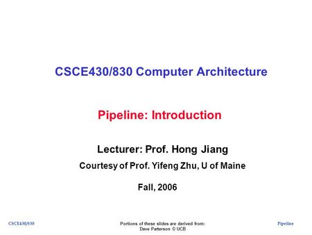 PipelineCSCE430/830 Pipeline: Introduction CSCE430/830 Computer Architecture Lecturer: Prof. Hong Jiang Courtesy of Prof. Yifeng Zhu, U of Maine Fall,