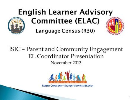 1 English Learner Advisory Committee (ELAC) Language Census (R30) ISIC – Parent and Community Engagement EL Coordinator Presentation November 2013.