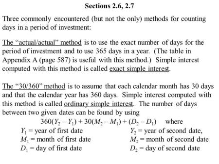 "Sections 2.6, 2.7 Three commonly encountered (but not the only) methods for counting days in a period of investment: The ""actual/actual"" method is to use."