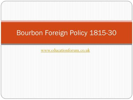 Www.educationforum.co.uk Bourbon Foreign Policy 1815-30.