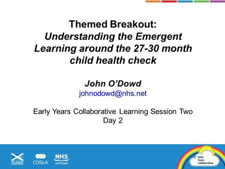 Themed Breakout: Understanding the Emergent Learning around the 27-30 month child health check John O'Dowd Early Years Collaborative.