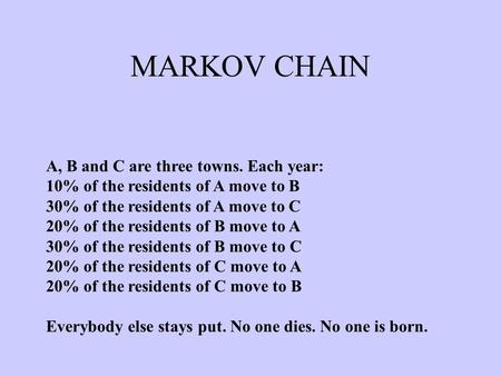 MARKOV CHAIN A, B and C are three towns. Each year: 10% of the residents of A move to B 30% of the residents of A move to C 20% of the residents of B move.