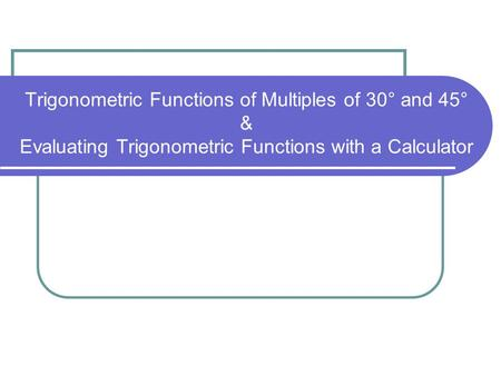 Trigonometric Functions of Multiples of 30° and 45° & Evaluating Trigonometric Functions with a Calculator.