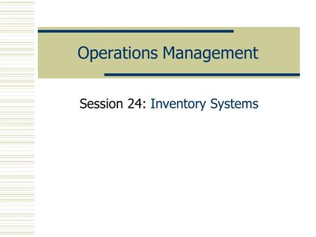 Operations Management Session 24: Inventory Systems.
