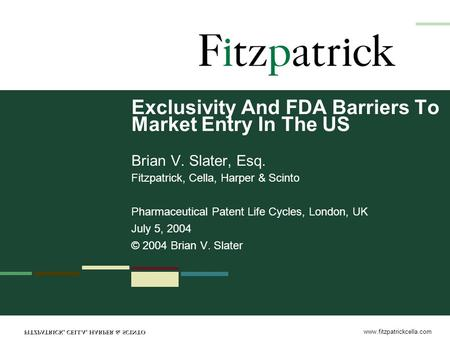 Www.fitzpatrickcella.com Exclusivity And FDA Barriers To Market Entry In The US Brian V. Slater, Esq. Fitzpatrick, Cella, Harper & Scinto Pharmaceutical.