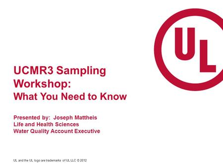 UL and the UL logo are trademarks of UL LLC © 2012 UCMR3 Sampling Workshop: What You Need to Know Presented by: Joseph Mattheis Life and Health Sciences.