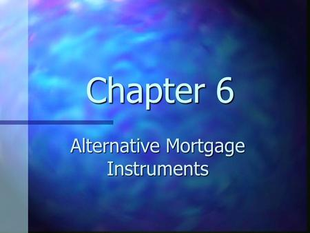 Chapter 6 Alternative Mortgage Instruments. Chapter 6 Learning Objectives Understand alternative mortgage instruments Understand alternative mortgage.