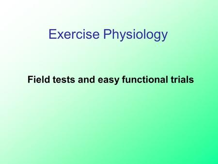 Field tests and easy functional trials Exercise Physiology.