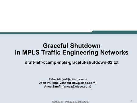 1 68th IETF, Prague, March 2007 Graceful Shutdown in MPLS Traffic Engineering Networks draft-ietf-ccamp-mpls-graceful-shutdown-02.txt Zafar Ali