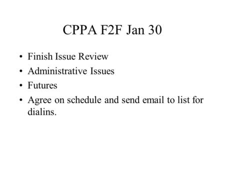 CPPA F2F Jan 30 Finish Issue Review Administrative Issues Futures Agree on schedule and send email to list for dialins.