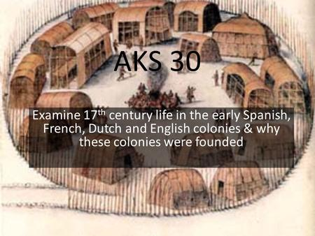 AKS 30 Examine 17 th century life in the early Spanish, French, Dutch and English colonies & why these colonies were founded.