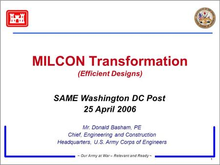 1 ~ Our Army at War – Relevant and Ready ~ MILCON Transformation (Efficient Designs) Mr. Donald Basham, PE Chief, Engineering and Construction Headquarters,
