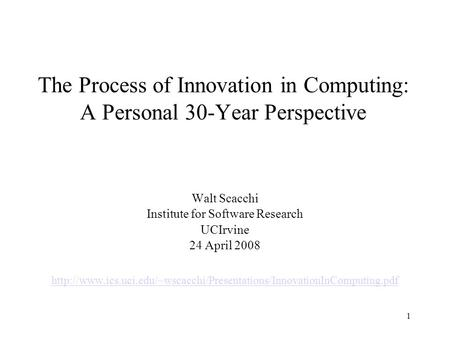 1 The Process of Innovation in Computing: A Personal 30-Year Perspective Walt Scacchi Institute for Software Research UCIrvine 24 April 2008