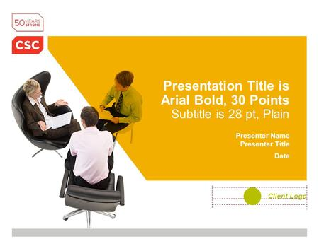 Presentation Title is Arial Bold, 30 Points Subtitle is 28 pt, Plain Presenter Name Presenter Title Date Client Logo.