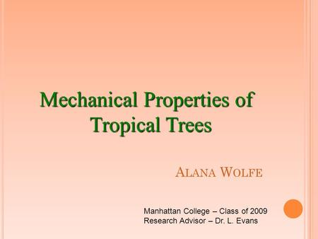 A LANA W OLFE Mechanical Properties of Tropical Trees Manhattan College – Class of 2009 Research Advisor – Dr. L. Evans.