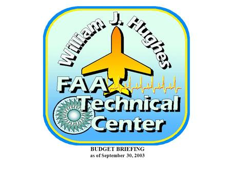 BUDGET BRIEFING as of September 30, 2003. OVERVIEW - ALL APPROPRIATIONS FAA WJH TECHNICAL CENTER FY-03 TOTAL OBLIGATIONS (DIRECT) as of September 30,