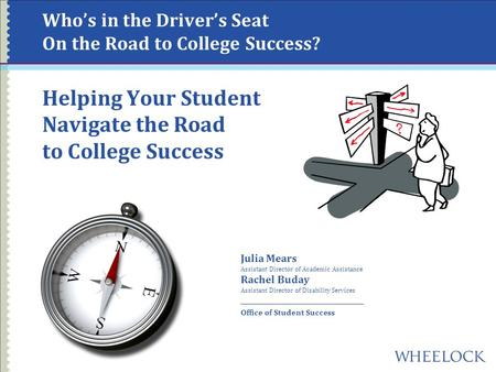 Who's in the Driver's Seat On the Road to College Success? Helping Your Student Navigate the Road to College Success Julia Mears Assistant Director of.